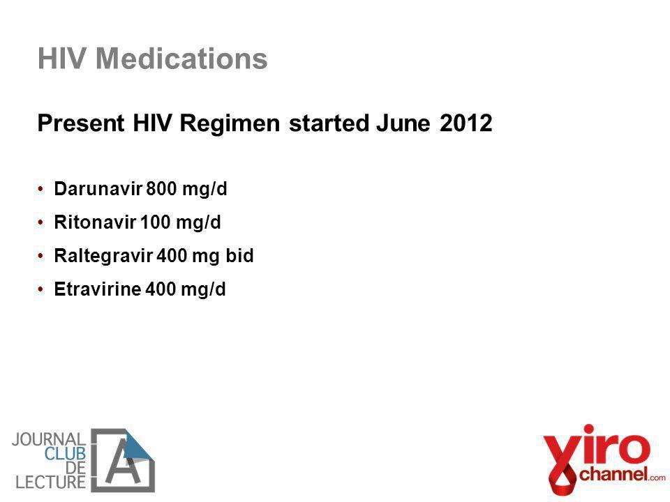 Present HIV Regimen started June 2012 Darunavir 800 mg/d Ritonavir 100 mg/d Raltegravir 400 mg bid Etravirine 400 mg/d HIV Medications