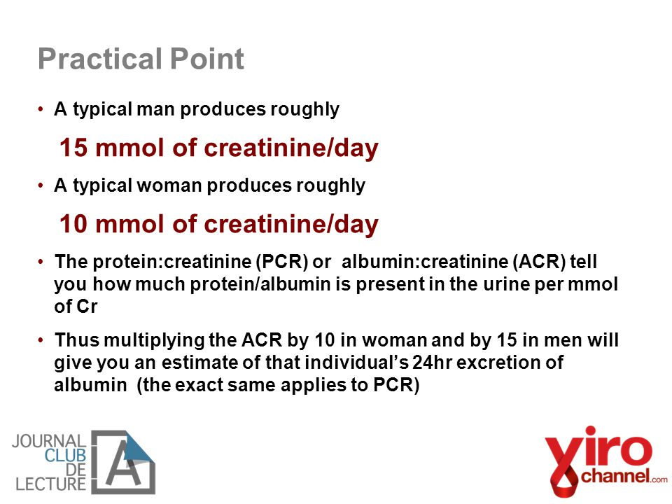 A typical man produces roughly 15 mmol of creatinine/day A typical woman produces roughly 10 mmol of creatinine/day The protein:creatinine (PCR) or al