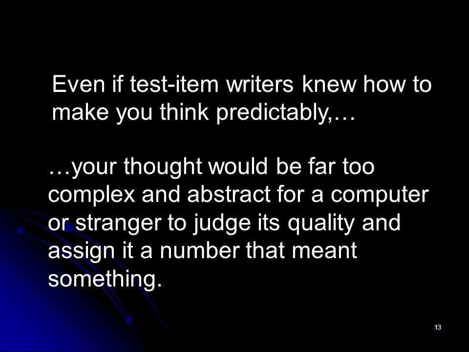 13 Even if test-item writers knew how to make you think predictably,… …your thought would be far too complex and abstract for a computer or stranger t