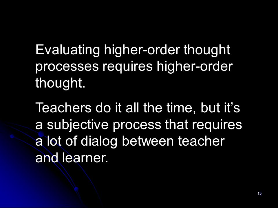 15 Evaluating higher-order thought processes requires higher-order thought. Teachers do it all the time, but it's a subjective process that requires a