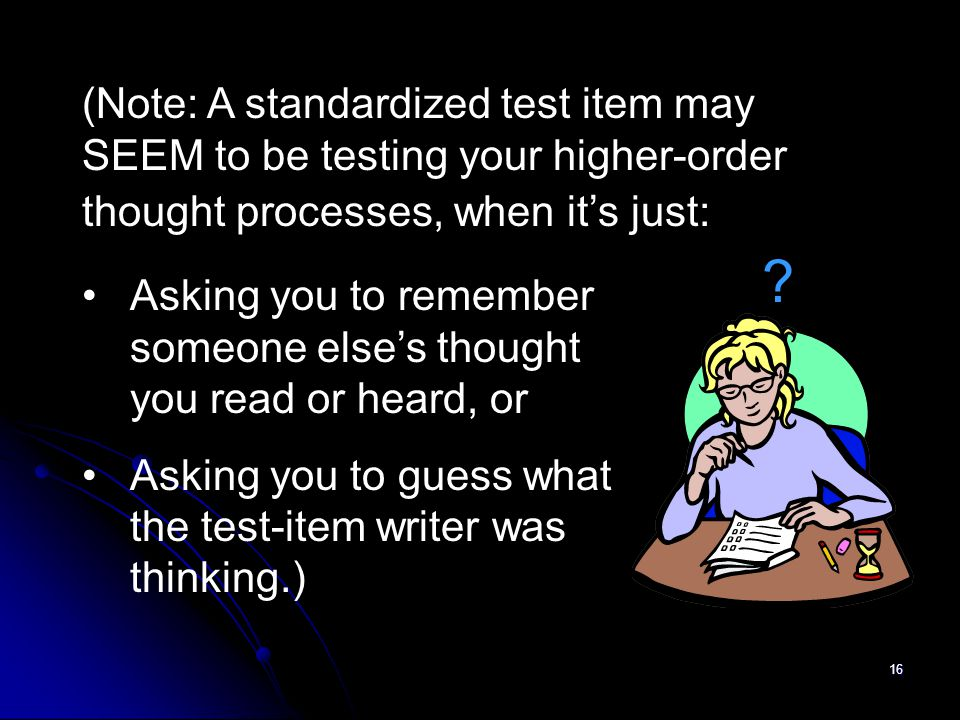 16 (Note: A standardized test item may SEEM to be testing your higher-order thought processes, when it's just: Asking you to remember someone else's t