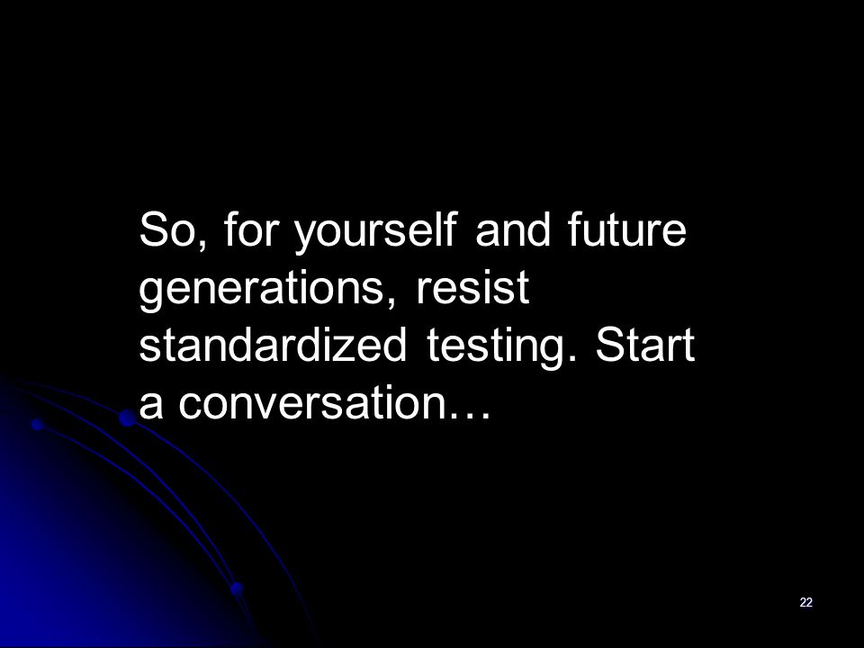 22 So, for yourself and future generations, resist standardized testing. Start a conversation…