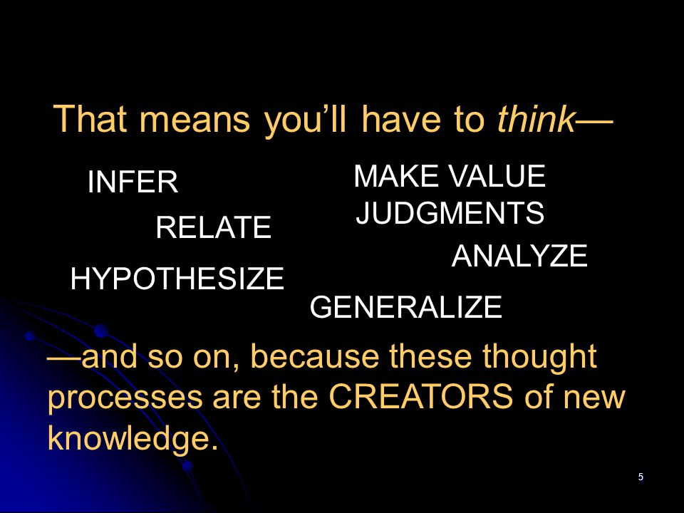 5 That means you'll have to think— INFER ANALYZE HYPOTHESIZE RELATE GENERALIZE MAKE VALUE JUDGMENTS —and so on, because these thought processes are th