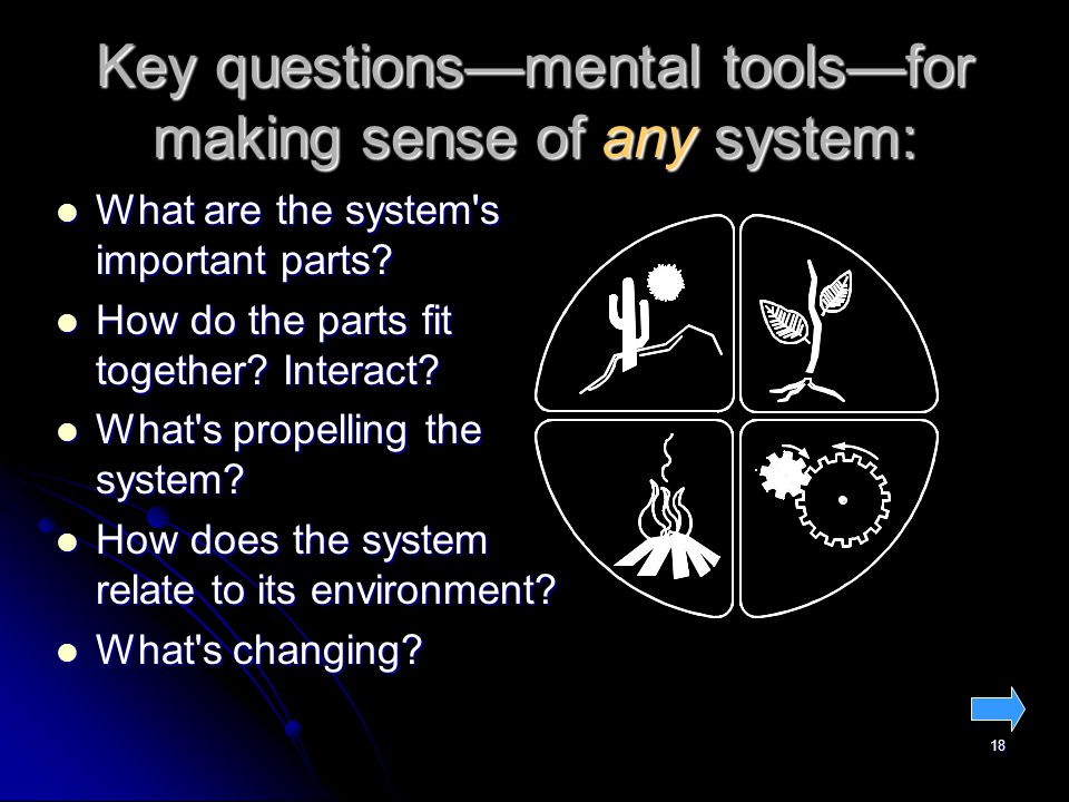18 Key questions—mental tools—for making sense of any system: What are the system s important parts.