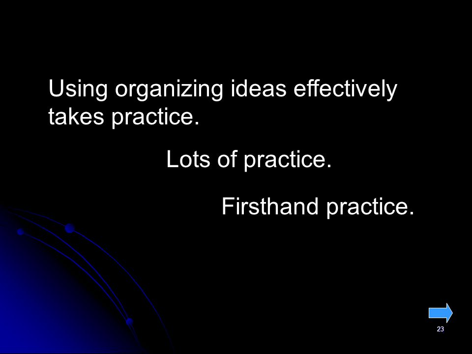 23 Using organizing ideas effectively takes practice. Lots of practice. Firsthand practice.