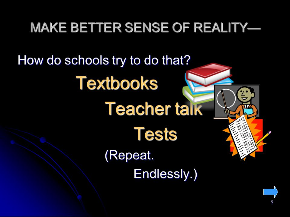 3 MAKE BETTER SENSE OF REALITY— How do schools try to do that.