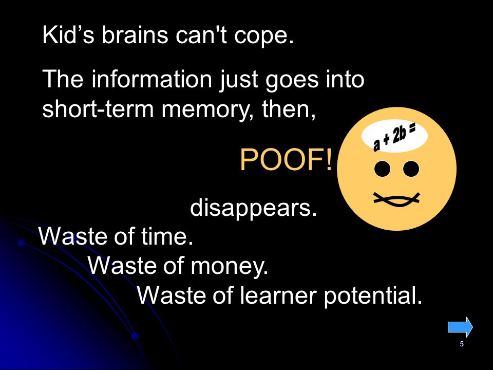 5 Kid's brains can t cope. The information just goes into short-term memory, then, POOF.