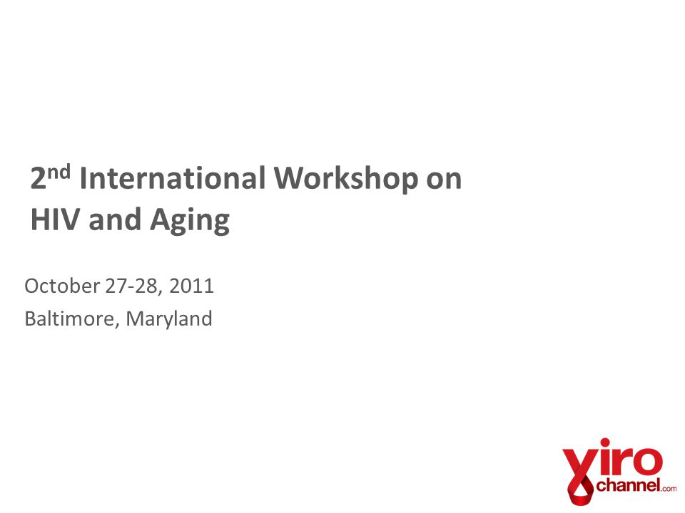 2 nd International Workshop on HIV and Aging October 27-28, 2011 Baltimore, Maryland