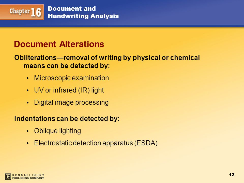 13 Document and Handwriting Analysis Document Alterations Obliterations—removal of writing by physical or chemical means can be detected by: Microscop