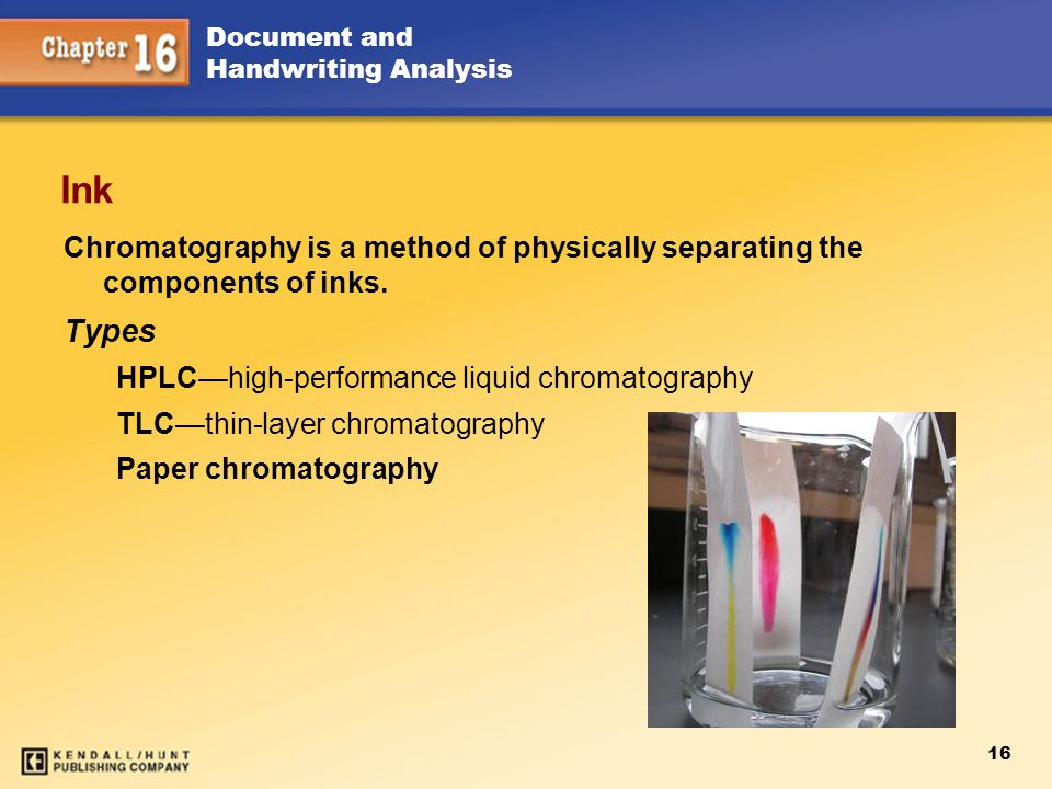 16 Document and Handwriting Analysis Ink Chromatography is a method of physically separating the components of inks. Types HPLC—high-performance liqui