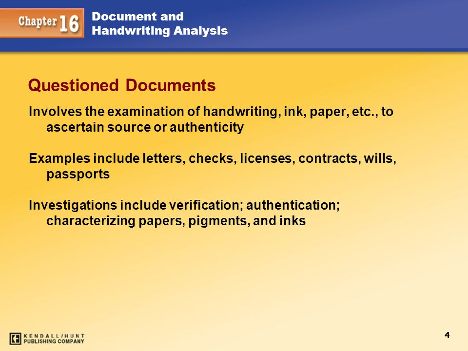 4 Document and Handwriting Analysis Questioned Documents Involves the examination of handwriting, ink, paper, etc., to ascertain source or authenticit