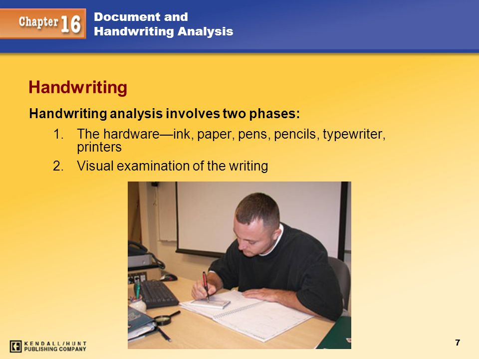 7 Document and Handwriting Analysis Handwriting Handwriting analysis involves two phases: 1.The hardware—ink, paper, pens, pencils, typewriter, printe