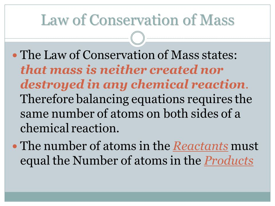 Law of Conservation of Mass The Law of Conservation of Mass states: that mass is neither created nor destroyed in any chemical reaction. Therefore bal