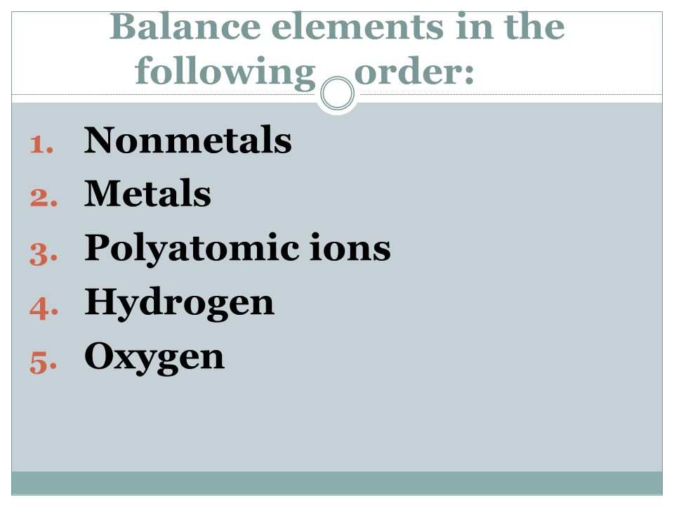 Balance elements in the following order: 1. Nonmetals 2. Metals 3. Polyatomic ions 4. Hydrogen 5. Oxygen