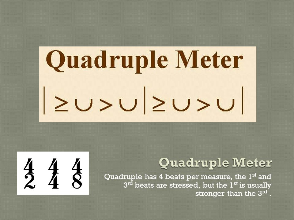 Quadruple has 4 beats per measure, the 1 st and 3 rd beats are stressed, but the 1 st is usually stronger than the 3 rd.