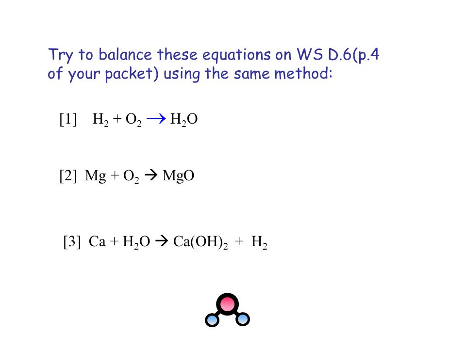 Try to balance these equations on WS D.6(p.4 of your packet) using the same method: [1] H 2 + O 2  H 2 O [3] Ca + H 2 O  Ca(OH) 2 + H 2 [2] Mg + O 2
