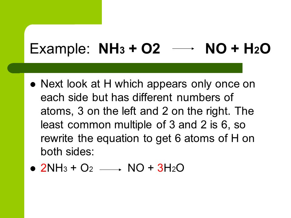 Example: NH 3 + O2 NO + H 2 O Next look at H which appears only once on each side but has different numbers of atoms, 3 on the left and 2 on the right