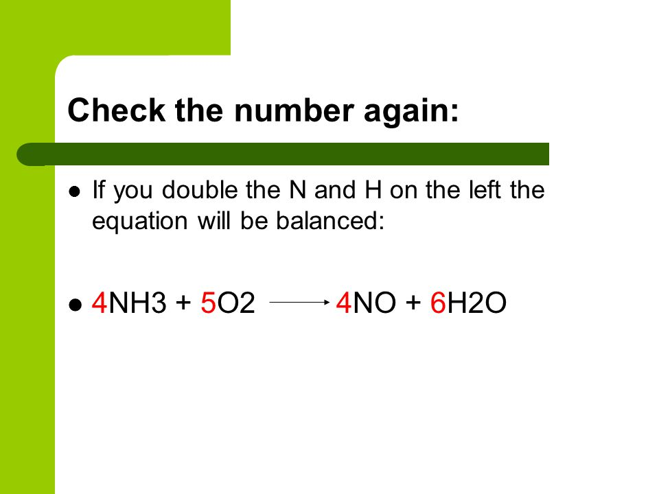 Check the number again: If you double the N and H on the left the equation will be balanced: 4NH3 + 5O2 4NO + 6H2O