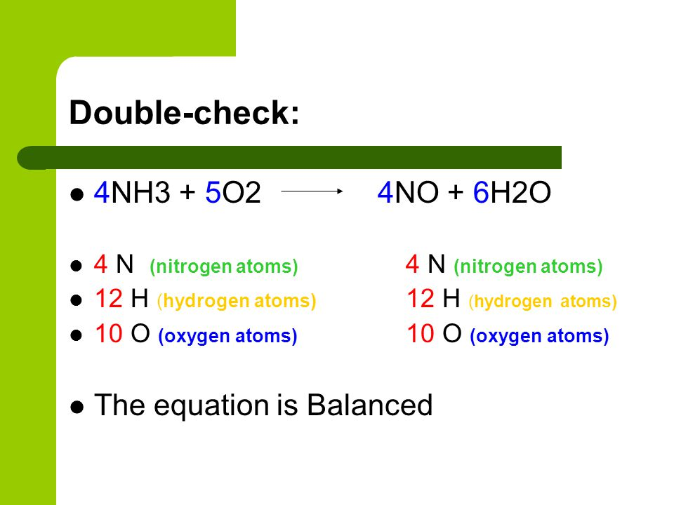Double-check: 4NH3 + 5O2 4NO + 6H2O 4 N (nitrogen atoms) 4 N (nitrogen atoms) 12 H (hydrogen atoms) 12 H (hydrogen atoms) 10 O (oxygen atoms) 10 O (ox