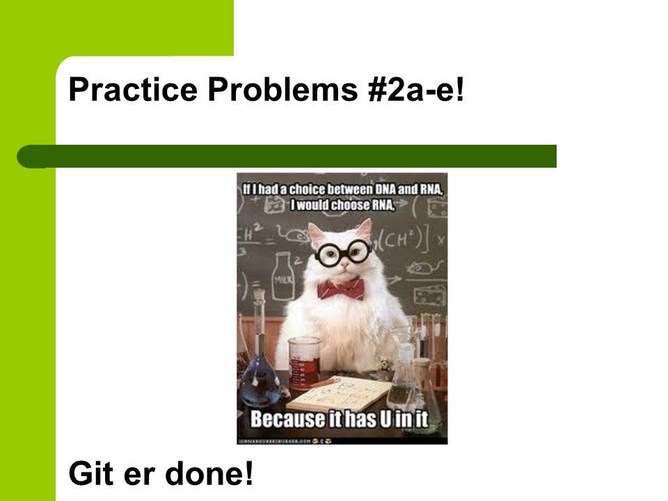 Practice Problems #2a-e! Git er done!