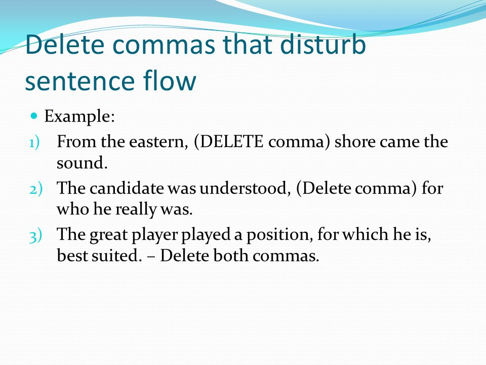 Delete commas that disturb sentence flow Example: 1) From the eastern, (DELETE comma) shore came the sound.