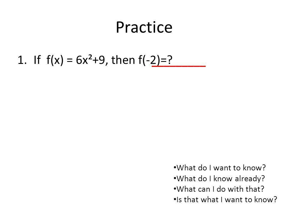 Practice 1.If f(x) = 6x²+9, then f(-2)=? _________ What do I want to know? What do I know already? What can I do with that? Is that what I want to kno