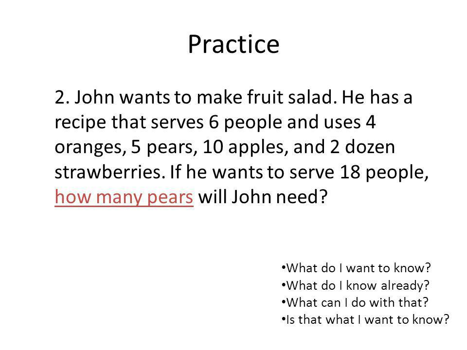 Practice 2. John wants to make fruit salad. He has a recipe that serves 6 people and uses 4 oranges, 5 pears, 10 apples, and 2 dozen strawberries. If