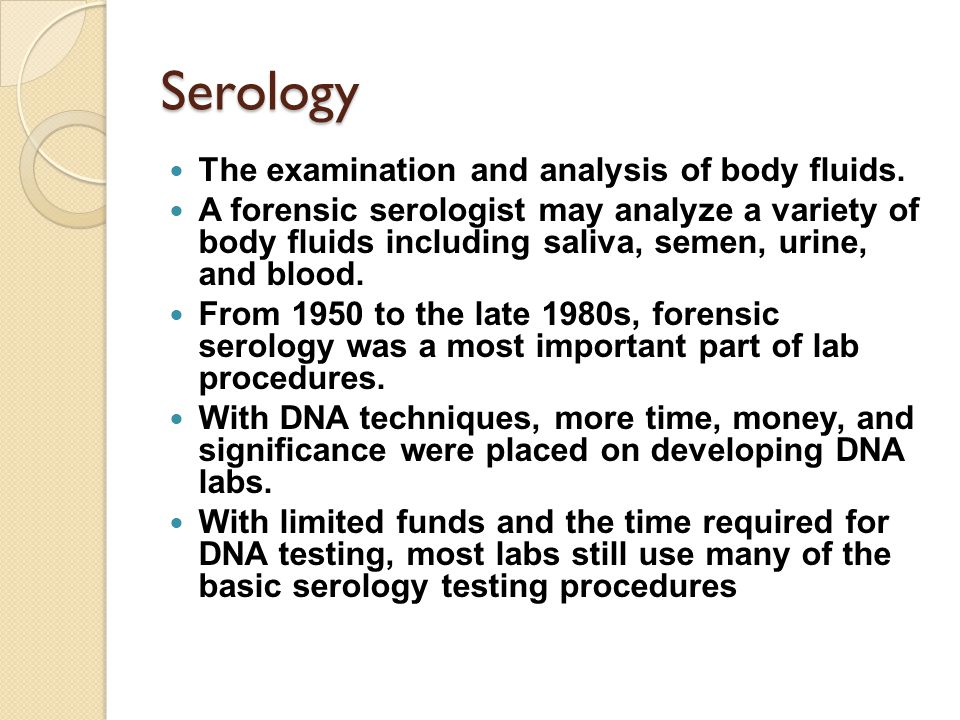 Serology The examination and analysis of body fluids. A forensic serologist may analyze a variety of body fluids including saliva, semen, urine, and b