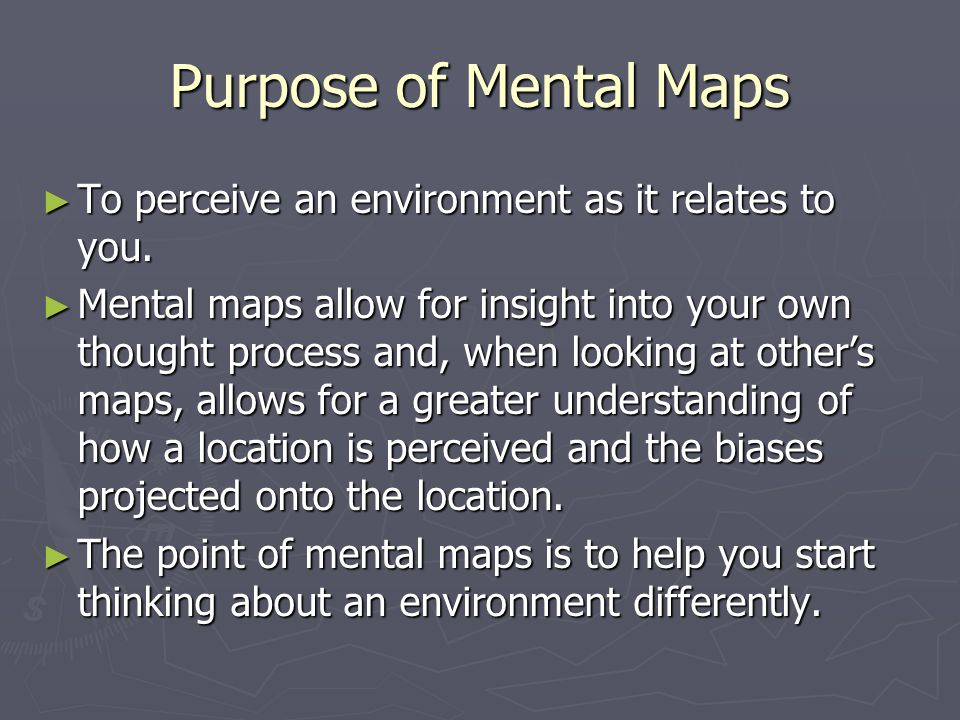 Purpose of Mental Maps ► To perceive an environment as it relates to you.
