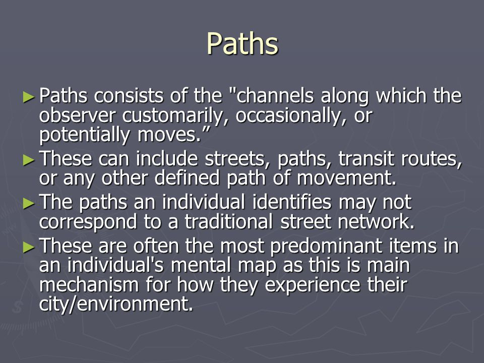 Paths ► Paths consists of the channels along which the observer customarily, occasionally, or potentially moves. ► These can include streets, paths, transit routes, or any other defined path of movement.