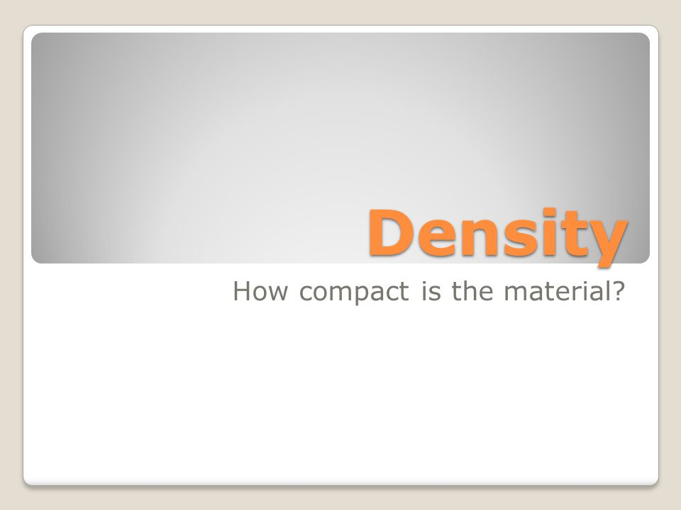 Density How compact is the material?