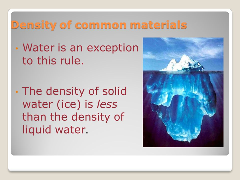 Water is an exception to this rule. The density of solid water (ice) is less than the density of liquid water. Density of common materials