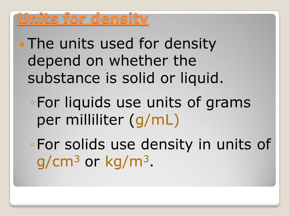 The units used for density depend on whether the substance is solid or liquid. ◦For liquids use units of grams per milliliter (g/mL) ◦For solids use d