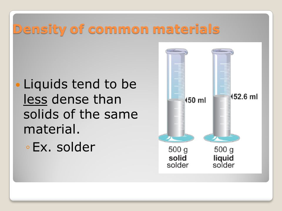 Density of common materials Liquids tend to be less dense than solids of the same material. ◦Ex. solder