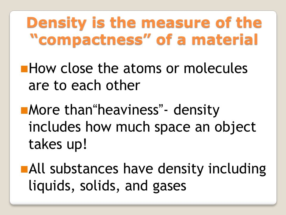 """How close the atoms or molecules are to each other More than""""heaviness""""- density includes how much space an object takes up! All substances have densi"""