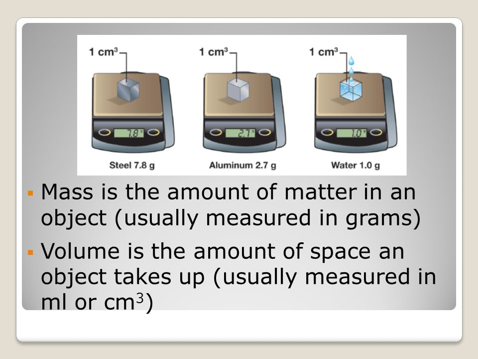  Mass is the amount of matter in an object (usually measured in grams)  Volume is the amount of space an object takes up (usually measured in ml or