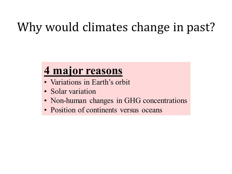 4 major reasons Variations in Earth's orbit Solar variation Non-human changes in GHG concentrations Position of continents versus oceans Why would climates change in past?