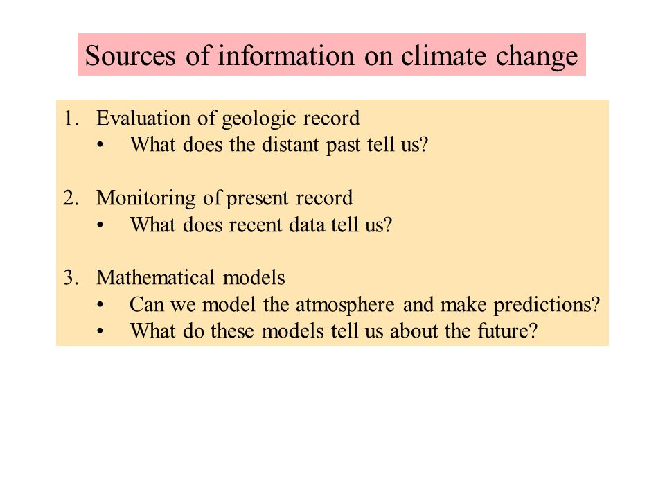 Sources of information on climate change 1.Evaluation of geologic record What does the distant past tell us? 2.Monitoring of present record What does