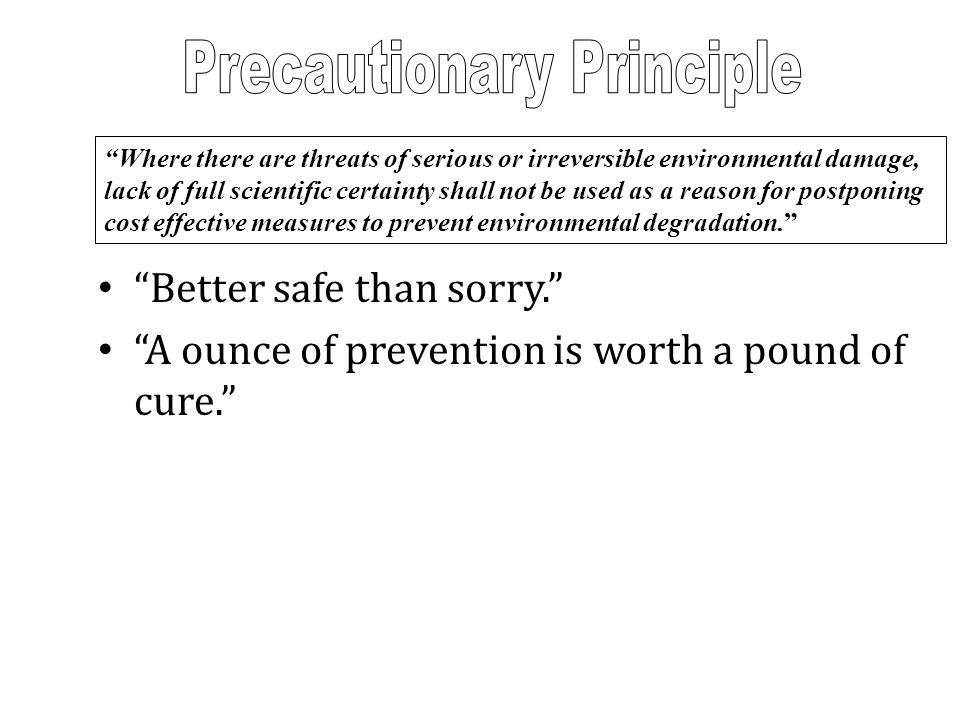 """""""Better safe than sorry."""" """"A ounce of prevention is worth a pound of cure."""" """"Where there are threats of serious or irreversible environmental damage,"""