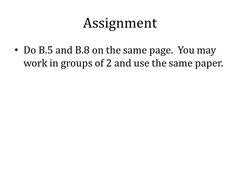 Assignment Do B.5 and B.8 on the same page. You may work in groups of 2 and use the same paper.