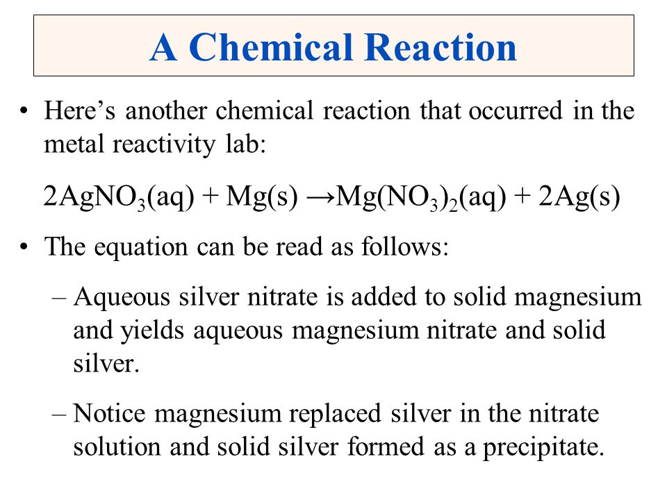 A Chemical Reaction Here's another chemical reaction that occurred in the metal reactivity lab: 2AgNO 3 (aq) + Mg(s) → Mg(NO 3 ) 2 (aq) + 2Ag(s) The e