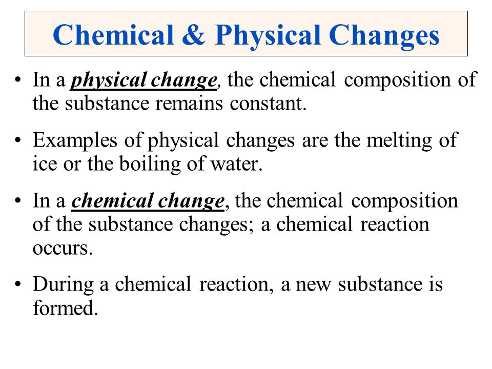 Chemical & Physical Changes In a physical change, the chemical composition of the substance remains constant. Examples of physical changes are the mel