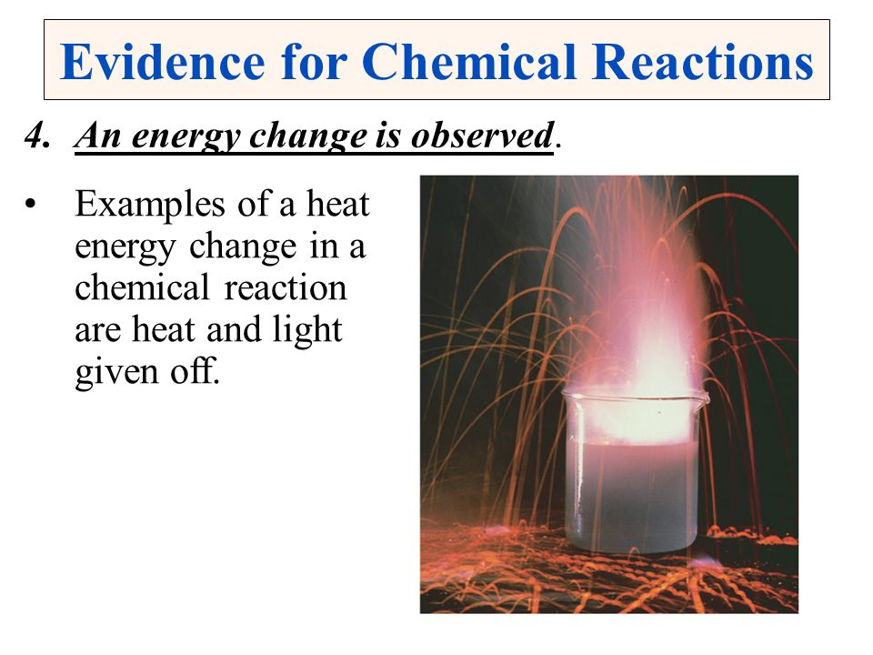 Evidence for Chemical Reactions 4.An energy change is observed. Examples of a heat energy change in a chemical reaction are heat and light given off.