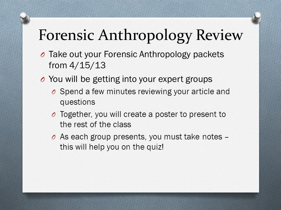 Forensic Anthropology Review O Take out your Forensic Anthropology packets from 4/15/13 O You will be getting into your expert groups O Spend a few mi
