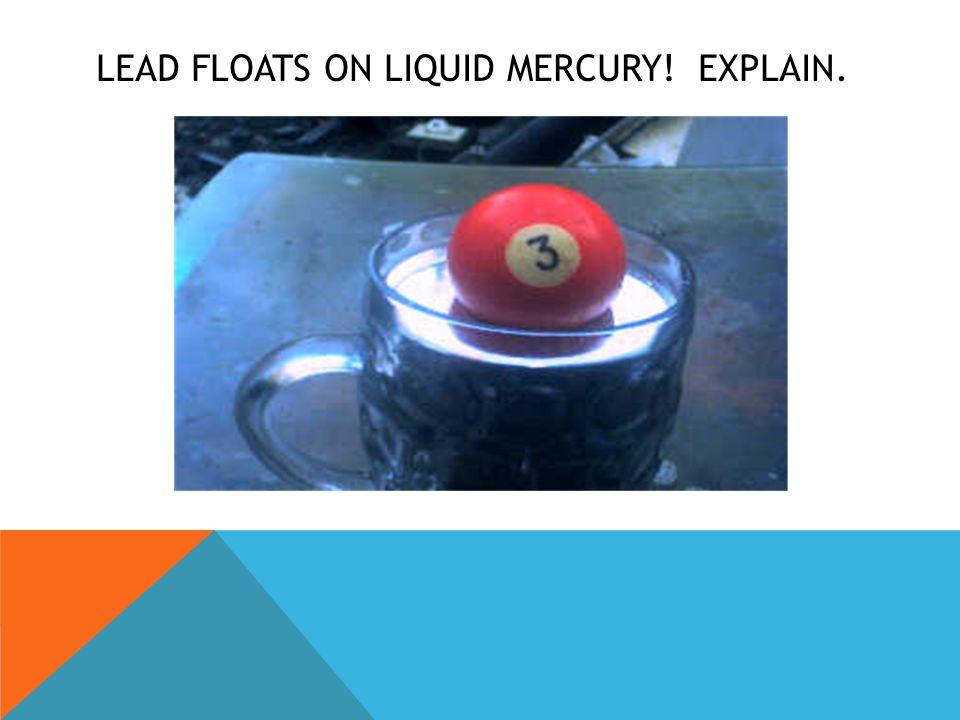 LEAD FLOATS ON LIQUID MERCURY! EXPLAIN.