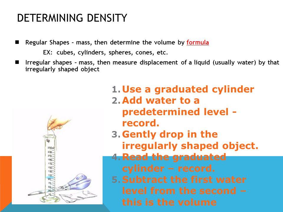 DETERMINING DENSITY Regular Shapes – mass, then determine the volume by formula EX: cubes, cylinders, spheres, cones, etc. Irregular shapes – mass, th