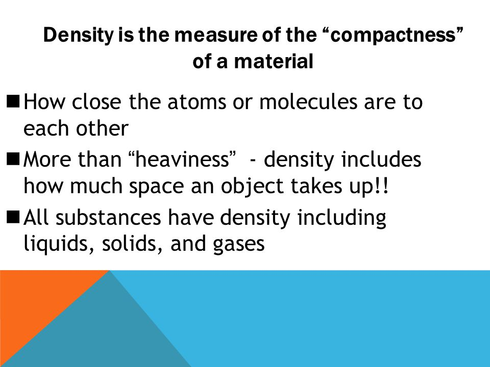 """How close the atoms or molecules are to each other More than """"heaviness"""" - density includes how much space an object takes up!! All substances have de"""