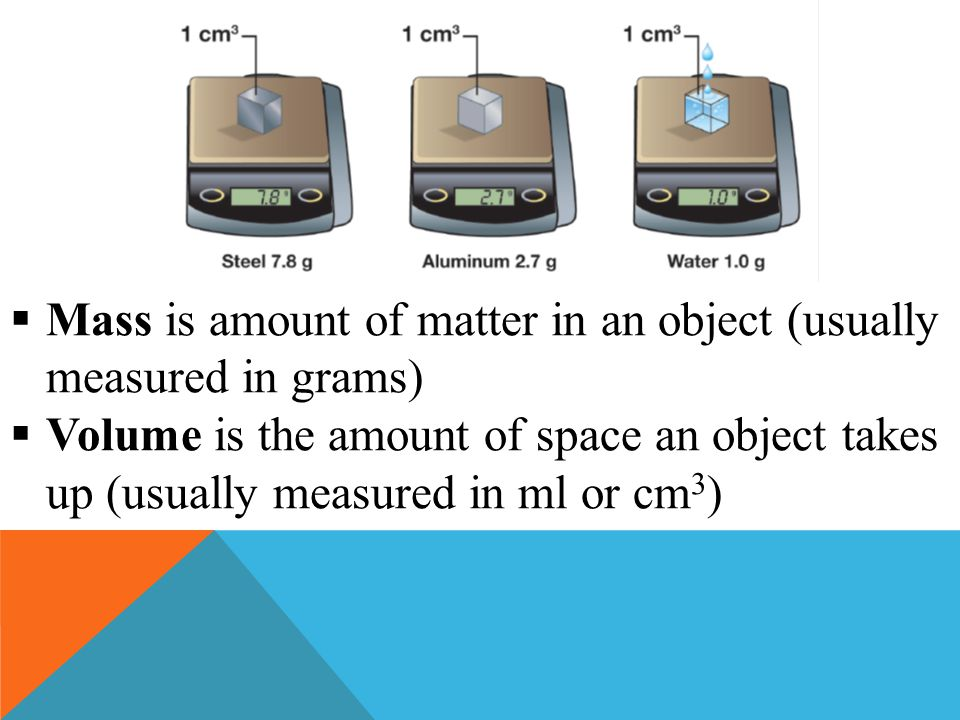  Mass is amount of matter in an object (usually measured in grams)  Volume is the amount of space an object takes up (usually measured in ml or cm 3
