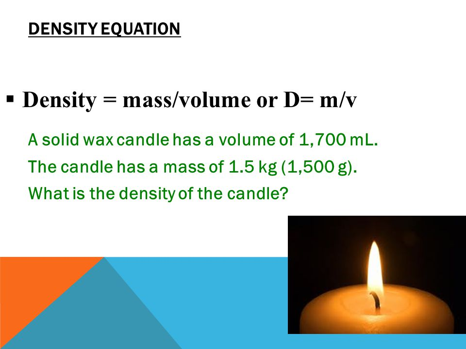Calculating Density 1.Looking for:  …the density of the candle 2.Given:  …mass = 1500 g; volume = 1700 mL 3.Relationship:  D = m/V =.88 g/mL SOLVING PROBLEMS  Solution:  1,500 g ÷ 1,700 mL = 0.8823529 g/mL