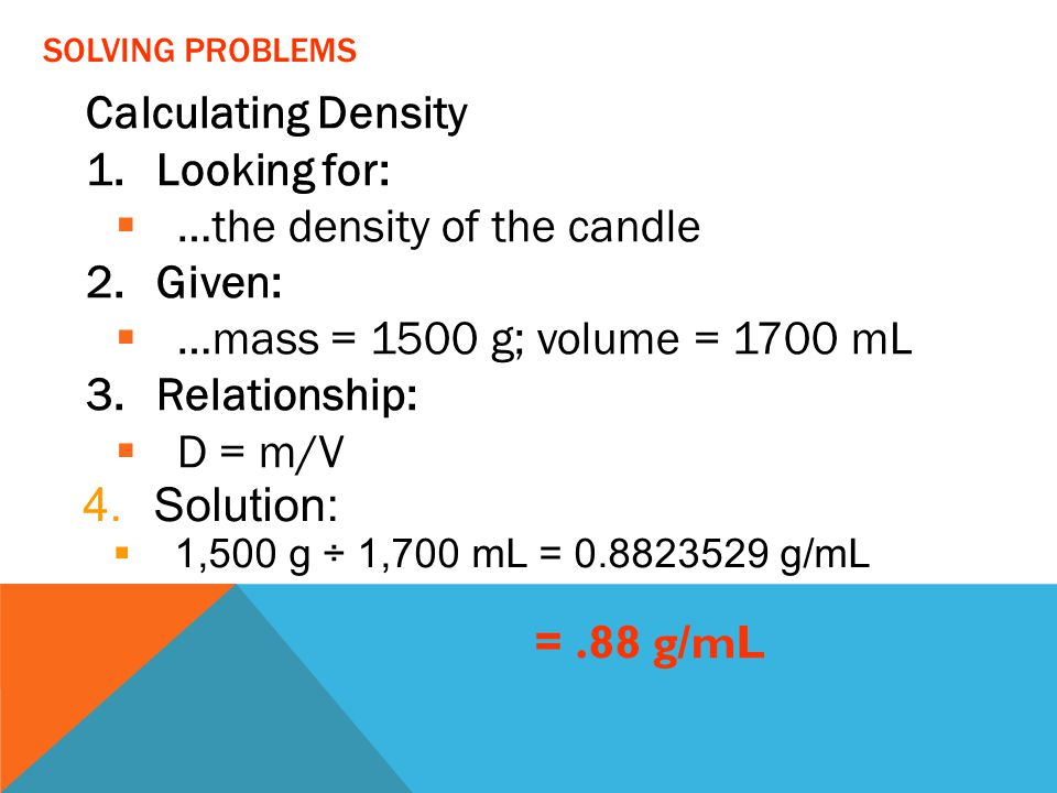 Calculating Density 1.Looking for:  …the density of the candle 2.Given:  …mass = 1500 g; volume = 1700 mL 3.Relationship:  D = m/V =.88 g/mL SOLVIN